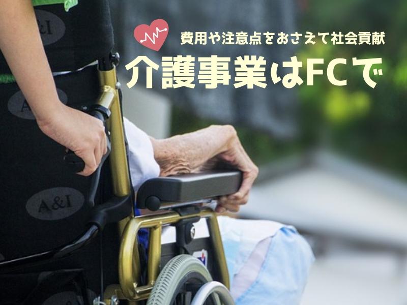介護事業はFCで始めるのがおすすめ!費用や注意点をおさえて社会貢献